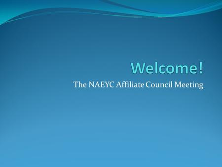 The NAEYC Affiliate Council Meeting. Convening the NAEYC Affiliate Council for an Update of the National Dialogue and their Consideration of Proposed.