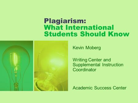 Plagiarism: What International Students Should Know Kevin Moberg Writing Center and Supplemental Instruction Coordinator Academic Success Center.
