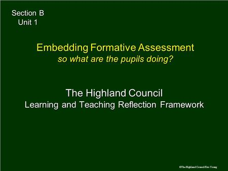 ©The Highland Council/Eric Young The Highland Council Learning and Teaching Reflection Framework Embedding Formative Assessment so what are the pupils.