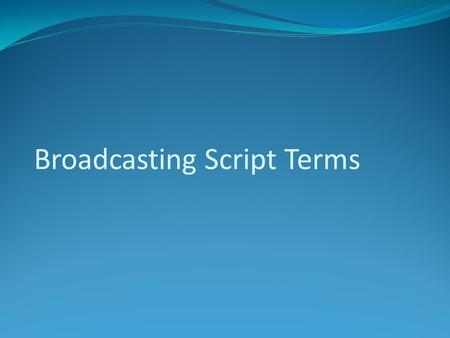 Broadcasting Script Terms. A fully written documentation of a program formatted like a play. The layout for a shoot that includes audio and video cues.