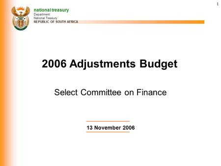 1 Select Committee on Finance 2006 Adjustments Budget national treasury Department: National Treasury REPUBLIC OF SOUTH AFRICA 13 November 2006.