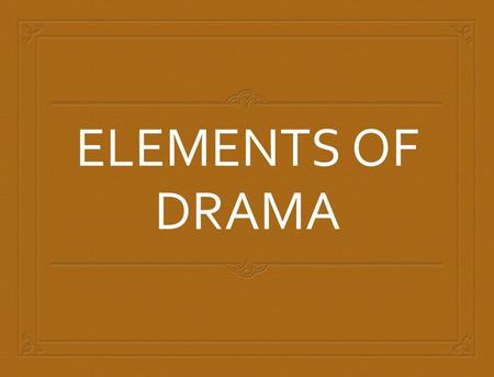 ELEMENTS OF DRAMA. SO DRAMATIC  A drama is a story that is meant to be performed. StoryDrama Writer: authorWriter: playwright Consists of characters.
