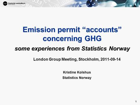 "1 1 Emission permit ""accounts"" concerning GHG some experiences from Statistics Norway London Group Meeting, Stockholm, 2011-09-14 Kristine Kolshus Statistics."