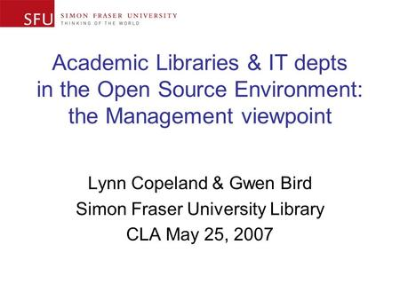 Academic Libraries & IT depts in the Open Source Environment: the Management viewpoint Lynn Copeland & Gwen Bird Simon Fraser University Library CLA May.