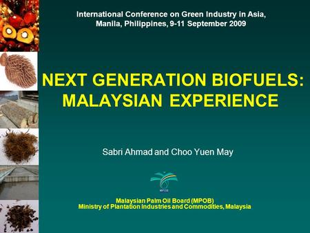NEXT GENERATION BIOFUELS: MALAYSIAN EXPERIENCE Sabri Ahmad and Choo Yuen May International Conference on Green Industry in Asia, Manila, Philippines, 9-11.