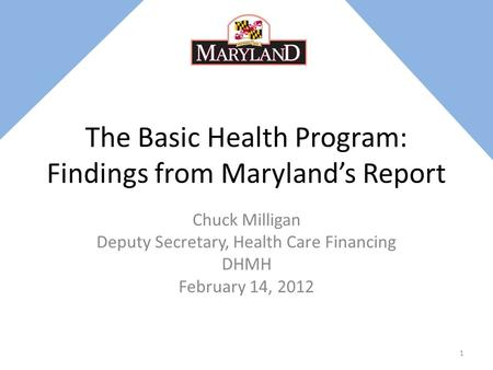 The Basic Health Program: Findings from Maryland's Report Chuck Milligan Deputy Secretary, Health Care Financing DHMH February 14, 2012 1.