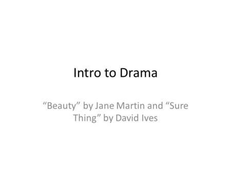 "Intro to Drama ""Beauty"" by Jane Martin and ""Sure Thing"" by David Ives."