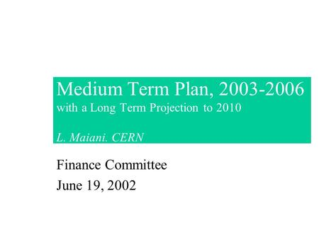 Medium Term Plan, 2003-2006 with a Long Term Projection to 2010 L. Maiani. CERN Finance Committee June 19, 2002.