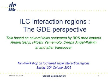 October 20, 2006 Global Design Effort 1 ILC Interaction regions : The GDE perspective Talk based on several talks presented by BDS area leaders Andrei.