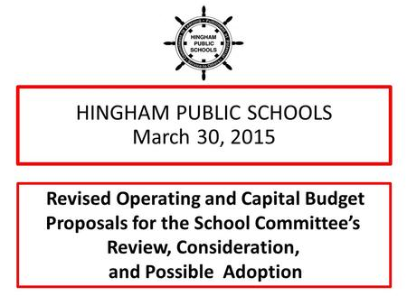 HINGHAM PUBLIC SCHOOLS March 30, 2015 Revised Operating and Capital Budget Proposals for the School Committee's Review, Consideration, and Possible Adoption.