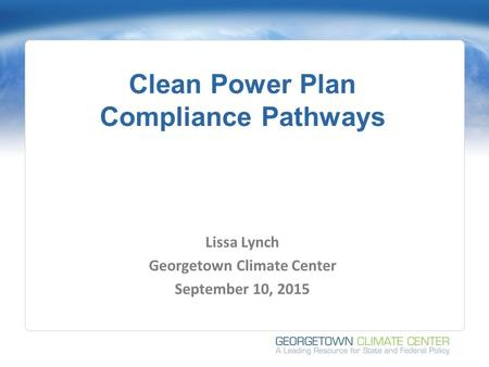 Clean Power Plan Compliance Pathways Lissa Lynch Georgetown Climate Center September 10, 2015.