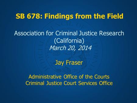 SB 678: Findings from the Field Association for Criminal Justice Research (California) March 20, 2014 Jay Fraser Administrative Office of the Courts Criminal.