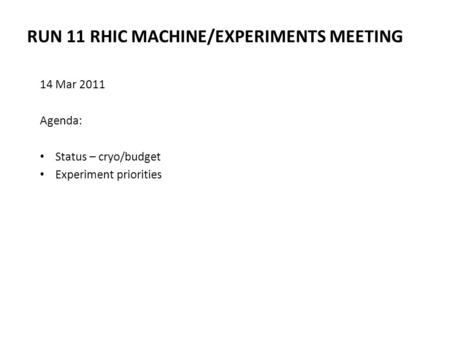 RUN 11 RHIC MACHINE/EXPERIMENTS MEETING 14 Mar 2011 Agenda: Status – cryo/budget Experiment priorities.
