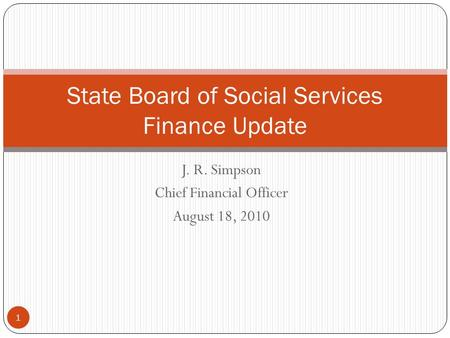 J. R. Simpson Chief Financial Officer August 18, 2010 1 State Board of Social Services Finance Update.