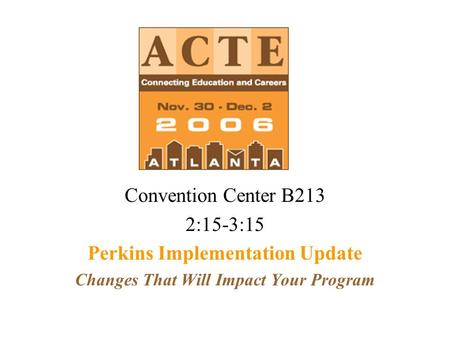 Convention Center B213 2:15-3:15 Perkins Implementation Update Changes That Will Impact Your Program.