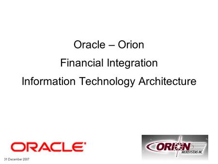 31 December 2007 Slide - 1 Financial Integration Information Technology Architecture Oracle – Orion Financial Integration Information Technology Architecture.