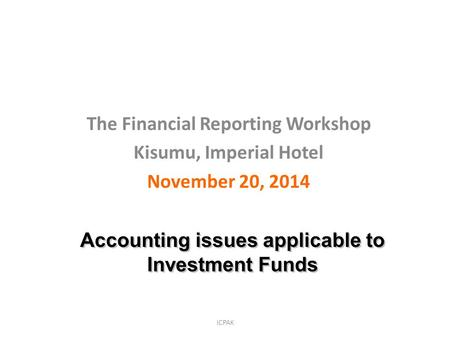 ICPAK The Financial Reporting Workshop Kisumu, Imperial Hotel November 20, 2014 Accounting issues applicable to Investment Funds.