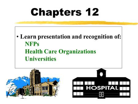 Chapters 12 Learn presentation and recognition of: NFPs Health Care Organizations Universities.