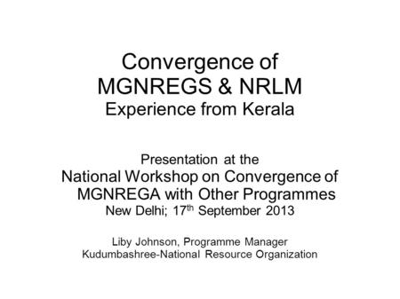 Convergence of MGNREGS & NRLM Experience from Kerala Presentation at the National Workshop on Convergence of MGNREGA with Other Programmes New Delhi; 17.