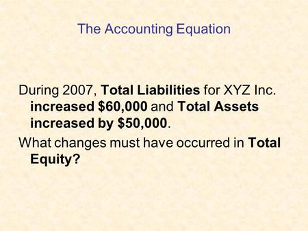 The Accounting Equation During 2007, Total Liabilities for XYZ Inc. increased $60,000 and Total Assets increased by $50,000. What changes must have occurred.