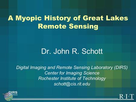 A Myopic History of Great Lakes Remote Sensing Dr. John R. Schott Digital Imaging and Remote Sensing Laboratory (DIRS) Center for Imaging Science Rochester.
