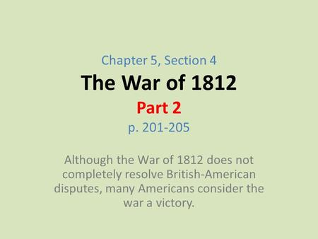 Chapter 5, Section 4 The War of 1812 Part 2 p. 201-205 Although the War of 1812 does not completely resolve British-American disputes, many Americans consider.