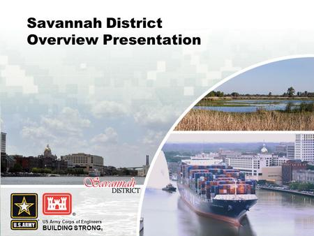 US Army Corps of Engineers BUILDING STRONG ® Savannah District Overview Presentation.