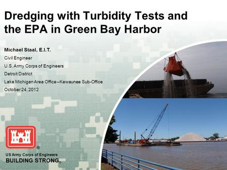 US Army Corps of Engineers BUILDING STRONG ® Dredging with Turbidity Tests and the EPA in Green Bay Harbor Michael Staal, E.I.T. Civil Engineer U.S. Army.