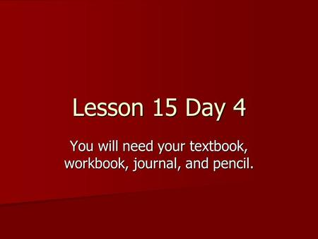 Lesson 15 Day 4 You will need your textbook, workbook, journal, and pencil.