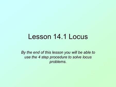 Lesson 14.1 Locus By the end of this lesson you will be able to use the 4 step procedure to solve locus problems.