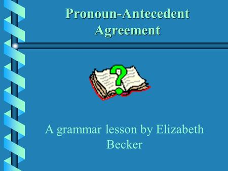 Pronoun-Antecedent Agreement A grammar lesson by Elizabeth Becker.