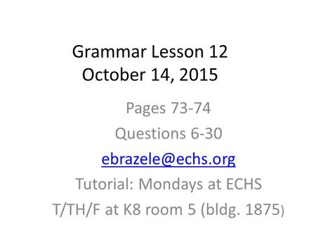 Grammar Lesson 12 October 14, 2015 Pages 73-74 Questions 6-30 Tutorial: Mondays at ECHS T/TH/F at K8 room 5 (bldg. 1875 )