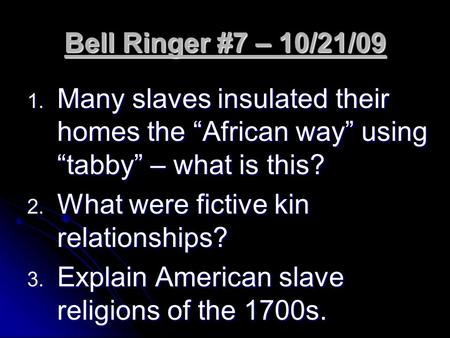 "Bell Ringer #7 – 10/21/09 1. Many slaves insulated their homes the ""African way"" using ""tabby"" – what is this? 2. What were fictive kin relationships?"