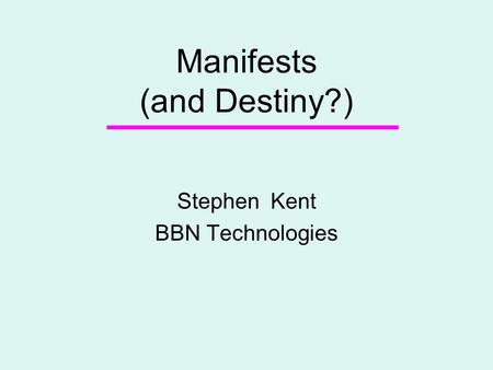 Manifests (and Destiny?) Stephen Kent BBN Technologies.