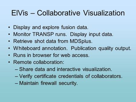 ElVis – Collaborative Visualization Display and explore fusion data. Monitor TRANSP runs. Display input data. Retrieve shot data from MDSplus. Whiteboard.