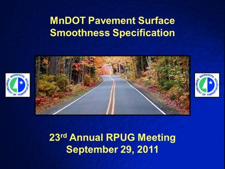 MnDOT Pavement Surface Smoothness Specification 23 rd Annual RPUG Meeting September 29, 2011.