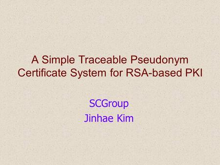 A Simple Traceable Pseudonym Certificate System for RSA-based PKI SCGroup Jinhae Kim.