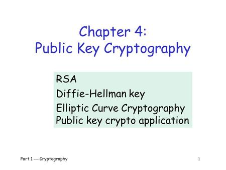 Part 1  Cryptography 1 Chapter 4: Public Key Cryptography RSA Diffie-Hellman key Elliptic Curve Cryptography Public key crypto application.