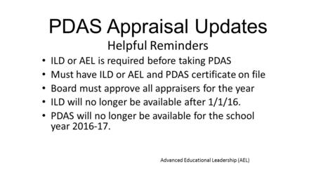 PDAS Appraisal Updates Helpful Reminders ILD or AEL is required before taking PDAS Must have ILD or AEL and PDAS certificate on file Board must approve.