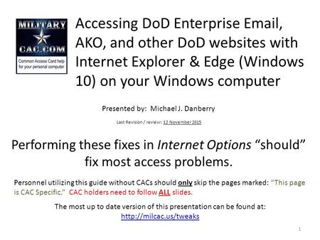 Accessing DoD Enterprise Email, AKO, and other DoD websites with Internet Explorer & Edge (Windows 10) on your Windows computer Performing these fixes.