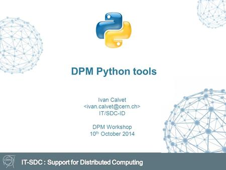 DPM Python tools Ivan Calvet IT/SDC-ID DPM Workshop 10 th October 2014.