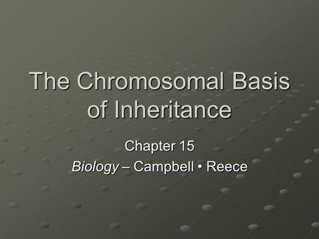 The Chromosomal Basis of Inheritance Chapter 15 Biology – Campbell Reece.