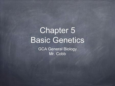 Chapter 5 Basic Genetics GCA General Biology Mr. Cobb.