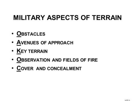 MILITARY ASPECTS OF TERRAIN O BSTACLES A VENUES OF APPROACH K EY TERRAIN O BSERVATION AND FIELDS OF FIRE C OVER AND CONCEALMENT VGT-1.