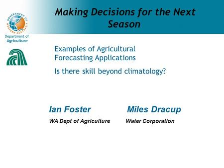 Making Decisions for the Next Season Ian Foster Miles Dracup WA Dept of Agriculture Water Corporation Examples of Agricultural Forecasting Applications.