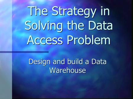 The Strategy in Solving the Data Access Problem Design and build a Data Warehouse.