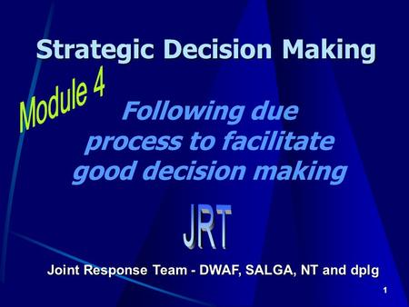 1 Strategic Decision Making Joint Response Team - DWAF, SALGA, NT and dplg Following due process to facilitate good decision making.