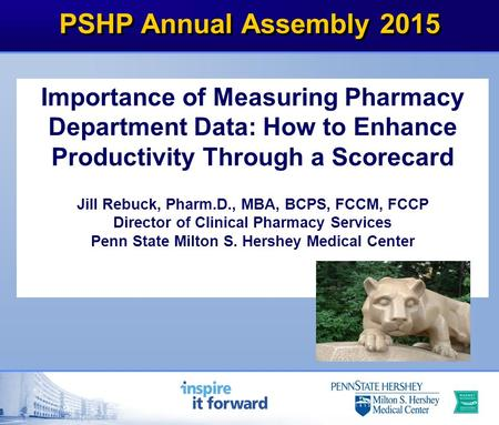 PSHP Annual Assembly 2015 Importance of Measuring Pharmacy Department Data: How to Enhance Productivity Through a Scorecard Jill Rebuck, Pharm.D., MBA,