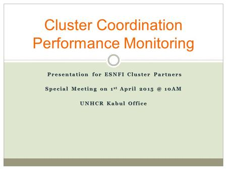 Presentation for ESNFI Cluster Partners Presentation for ESNFI Cluster Partners Special Meeting on 1 st April 10AM UNHCR Kabul Office Cluster Coordination.