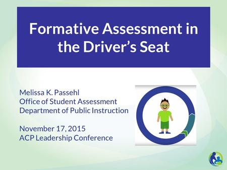 Formative Assessment in the Driver's Seat Melissa K. Passehl Office of Student Assessment Department of Public Instruction November 17, 2015 ACP Leadership.